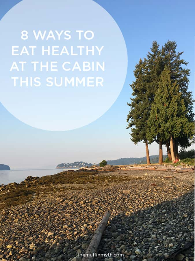 8 ways to eat healthy this summer vacation at the cabin (lake house, cottage, wherever you are!) // themuffinmyth.com
