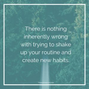 There is nothing inherently wrong with trying to shake up your routine and create new habits