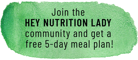 Join the Hey Nutrition Lady community and get a free 5-day meal plan!